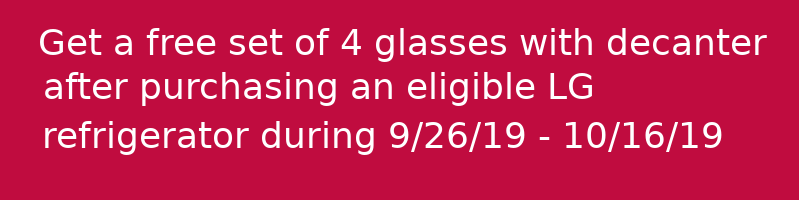 Get a free set of 4 glasses with decanter  after purchasing an eligible LG refrigerator during 9/26/19 - 10/16/19
